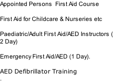 Appointed Persons  First Aid Course  First Aid for Childcare & Nurseries etc  Paediatric/Adult First Aid/AED Instructors ( 2 Day)  Emergency First Aid/AED (1 Day).  AED Defibrillator Training .
